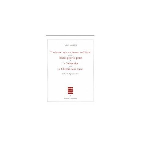 Tombeau pour un amour médiéval suivi de Prières pour la pluie, de Le Saisonnier et de Le Chemin sans traces, Henri Gaberel