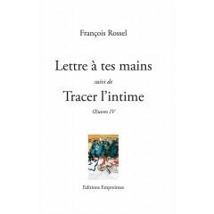 Lettre à tes mains suivi de Tracer l'intime, François Rossel