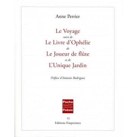 Le Voyage, suivi de Le Livre d'Ophélie, de Le Joueur de flûte et de L'Unique Jardin, Anne Perrier