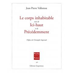 Le corps inhabitable suivi de Ici-haut et de Précédemment, Jean-Pierre Vallotton